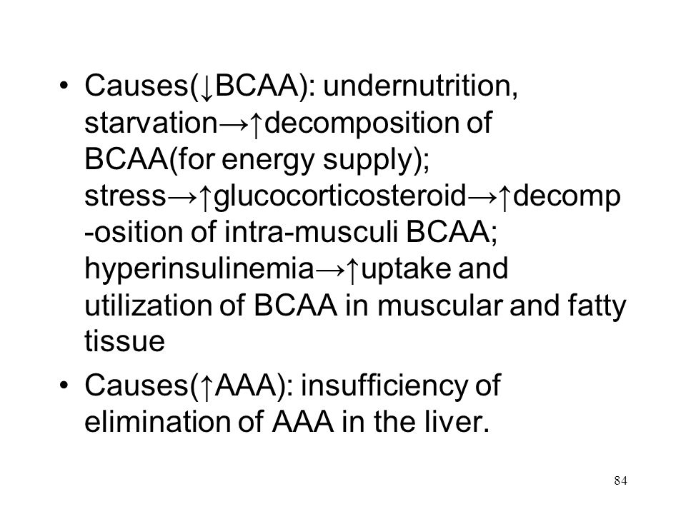 84 Causes(↓BCAA): undernutrition, starvation→↑decomposition of BCAA(for energy supply); stress→↑glucocorticosteroid→↑decomp -osition of intra-musculi BCAA; hyperinsulinemia→↑uptake and utilization of BCAA in muscular and fatty tissue Causes(↑AAA): insufficiency of elimination of AAA in the liver.