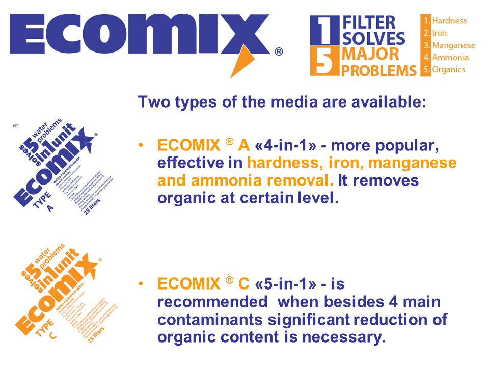 Two types of the media are available: ECOMIX ® А «4-in-1» - more popular, effective in hardness, iron, manganese and ammonia removal. It removes organ
