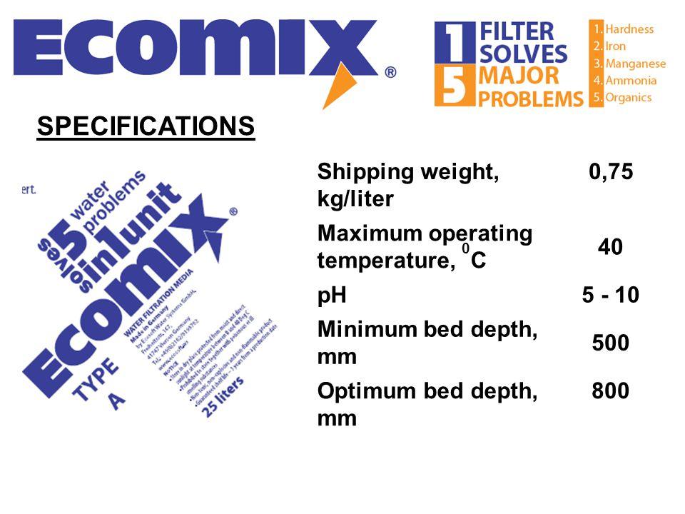 Shipping weight, kg/liter 0,75 Maximum operating temperature, 0 C 40 pH5 - 10 Minimum bed depth, mm 500 Optimum bed depth, mm 800 SPECIFICATIONS