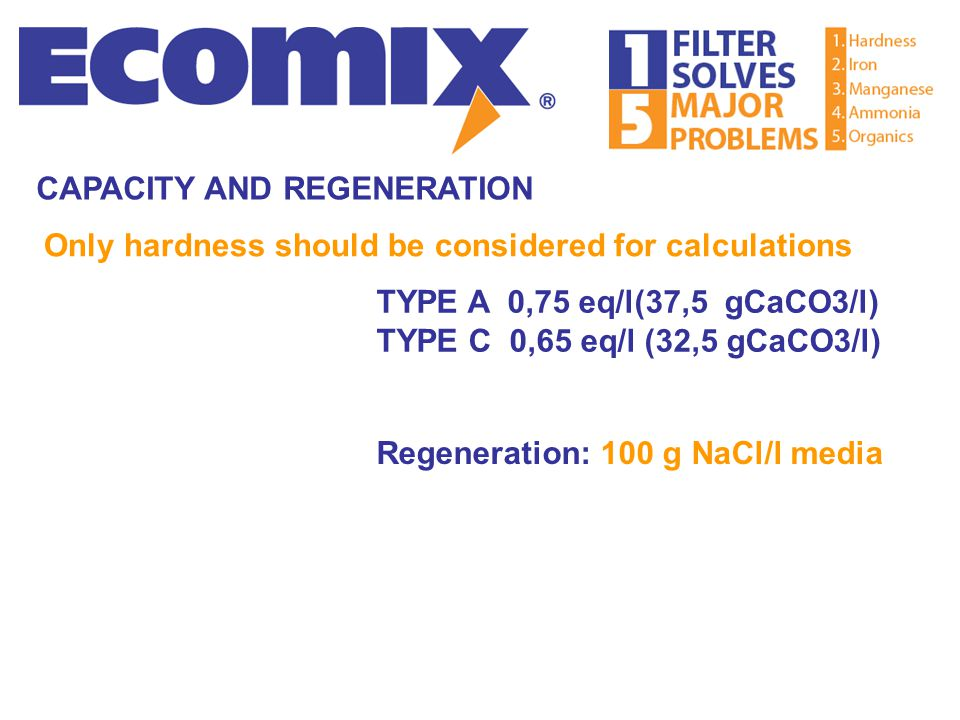 Only hardness should be considered for calculations Regeneration: 100 g NaCl/l media CAPACITY AND REGENERATION TYPE A 0,75 eq/l(37,5 gCaCO3/l) TYPE C