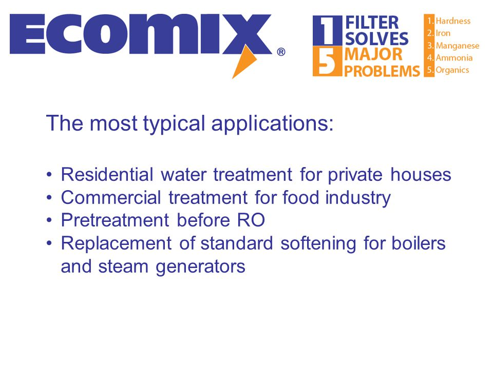 The most typical applications: Residential water treatment for private houses Commercial treatment for food industry Pretreatment before RO Replacemen