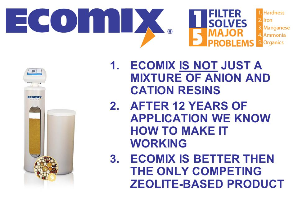 1.ECOMIX IS NOT JUST A MIXTURE OF ANION AND CATION RESINS 2.AFTER 12 YEARS OF APPLICATION WE KNOW HOW TO MAKE IT WORKING 3.ECOMIX IS BETTER THEN THE O