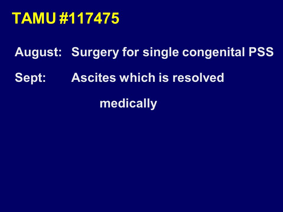TAMU#117475 August:Surgery for single congenital PSS Sept:Ascites which is resolved medically