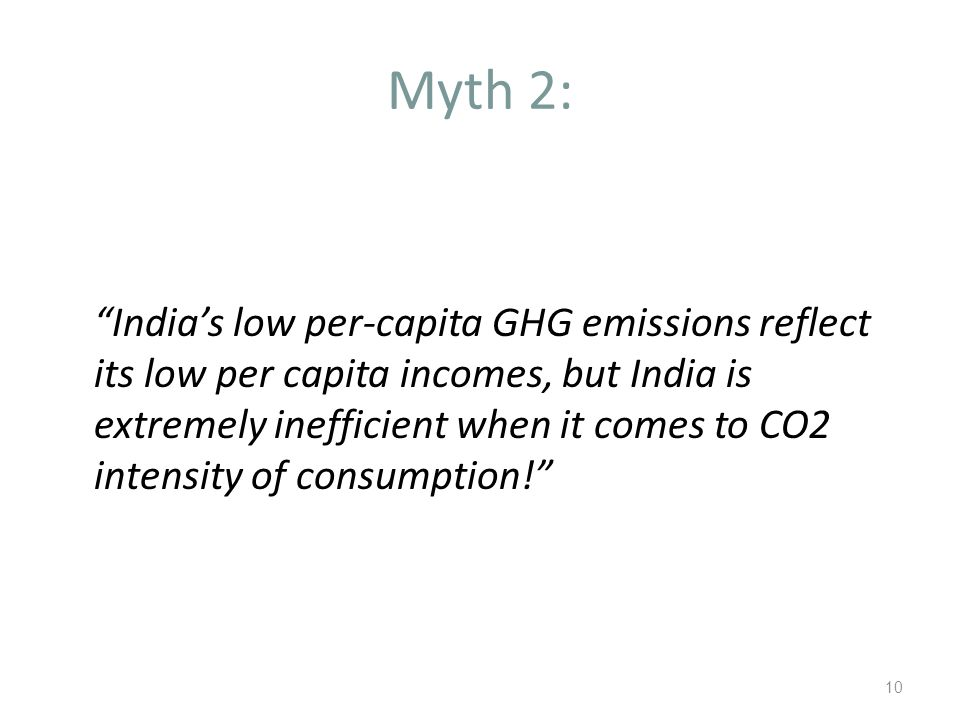 Myth 2: India's low per-capita GHG emissions reflect its low per capita incomes, but India is extremely inefficient when it comes to CO2 intensity of consumption! 10