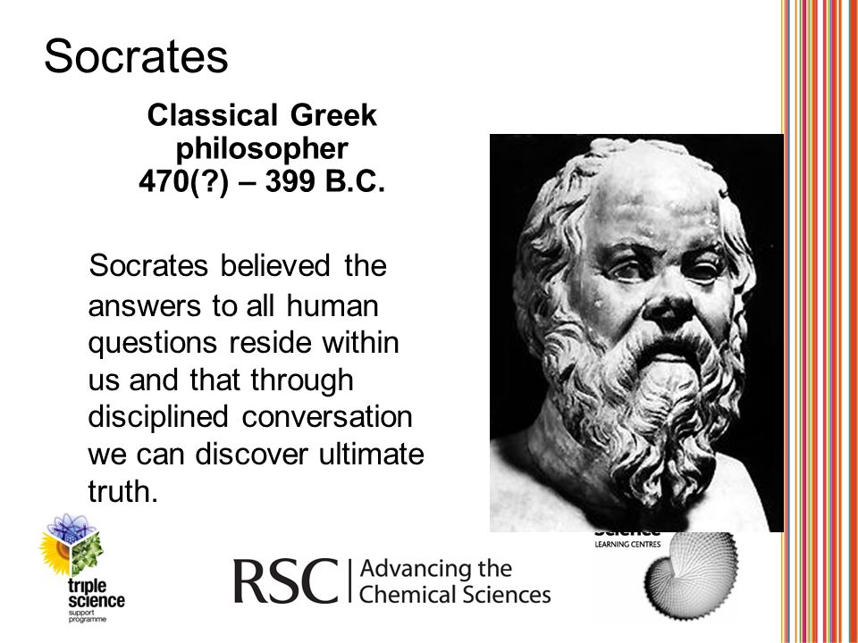 Socrates Classical Greek philosopher 470(?) – 399 B.C. Socrates believed the answers to all human questions reside within us and that through discipli