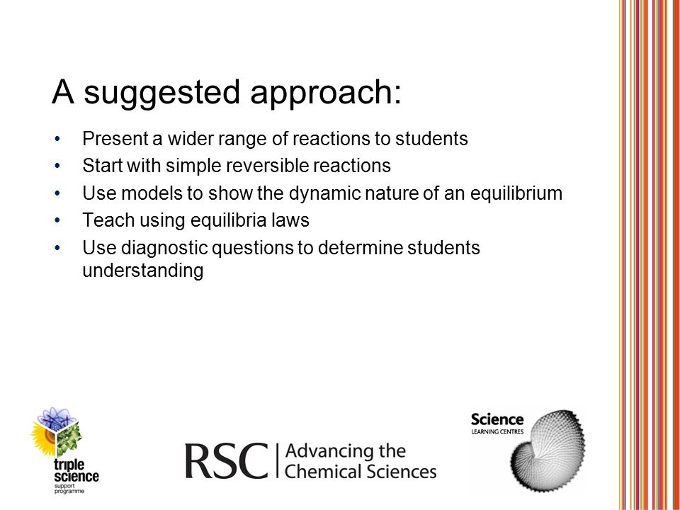 A suggested approach: Present a wider range of reactions to students Start with simple reversible reactions Use models to show the dynamic nature of a