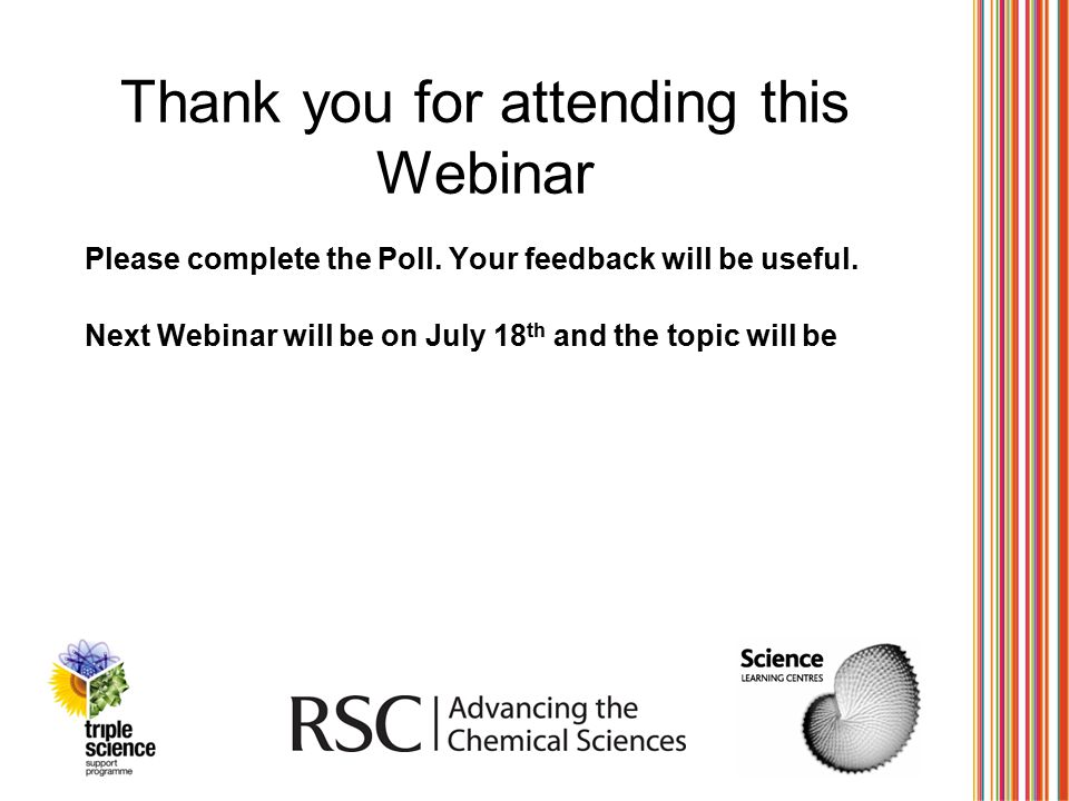 Thank you for attending this Webinar Please complete the Poll. Your feedback will be useful. Next Webinar will be on July 18 th and the topic will be