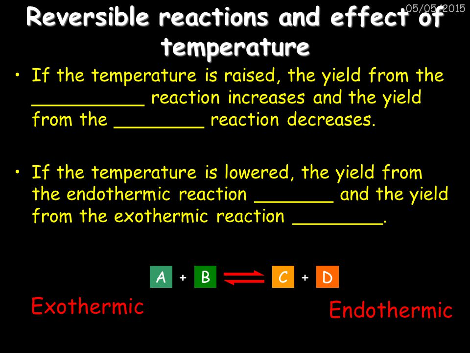 05/05/2015 Reversible reactions and effect of temperature If the temperature is raised, the yield from the __________ reaction increases and the yield
