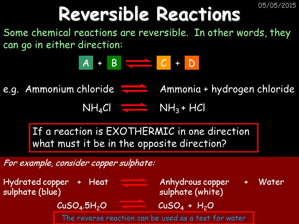 05/05/2015 Reversible Reactions Some chemical reactions are reversible. In other words, they can go in either direction: A+BC+D NH 4 ClNH 3 + HCl e.g.