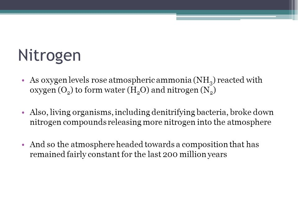 Nitrogen As oxygen levels rose atmospheric ammonia (NH 3 ) reacted with oxygen (O 2 ) to form water (H 2 O) and nitrogen (N 2 ) Also, living organisms