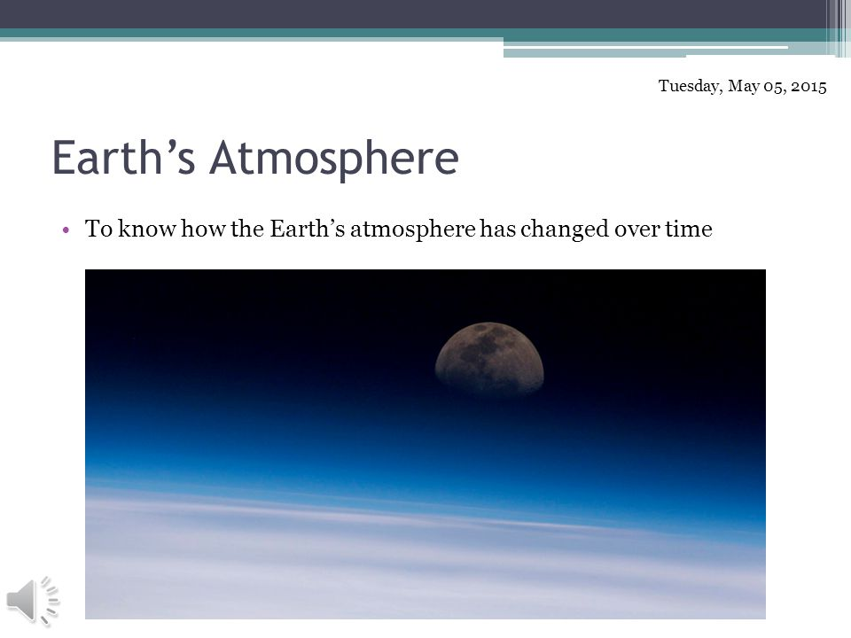 Earth's Atmosphere To know how the Earth's atmosphere has changed over time Tuesday, May 05, 2015