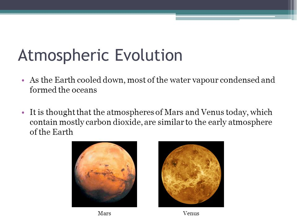 Atmospheric Evolution As the Earth cooled down, most of the water vapour condensed and formed the oceans It is thought that the atmospheres of Mars and Venus today, which contain mostly carbon dioxide, are similar to the early atmosphere of the Earth VenusMars