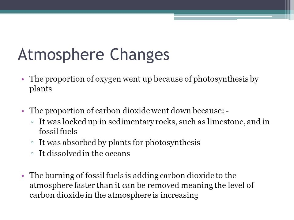Atmosphere Changes The proportion of oxygen went up because of photosynthesis by plants The proportion of carbon dioxide went down because: - ▫It was locked up in sedimentary rocks, such as limestone, and in fossil fuels ▫It was absorbed by plants for photosynthesis ▫It dissolved in the oceans The burning of fossil fuels is adding carbon dioxide to the atmosphere faster than it can be removed meaning the level of carbon dioxide in the atmosphere is increasing
