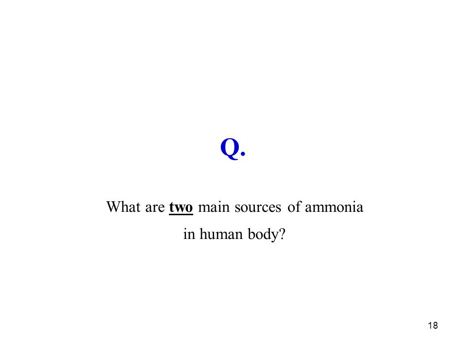 18 Q. What are two main sources of ammonia in human body?