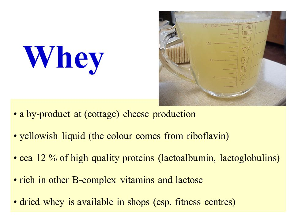7 Whey a by-product at (cottage) cheese production yellowish liquid (the colour comes from riboflavin) cca 12 % of high quality proteins (lactoalbumin