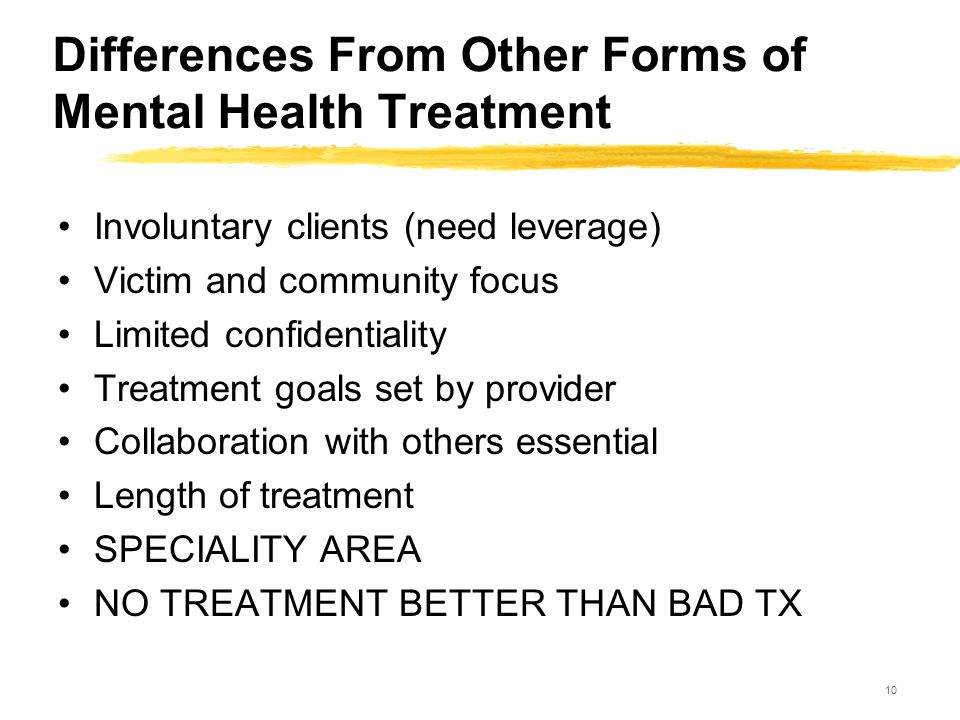 10 Differences From Other Forms of Mental Health Treatment Involuntary clients (need leverage) Victim and community focus Limited confidentiality Trea