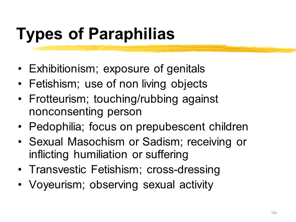 104 Types of Paraphilias Exhibitionism; exposure of genitals Fetishism; use of non living objects Frotteurism; touching/rubbing against nonconsenting