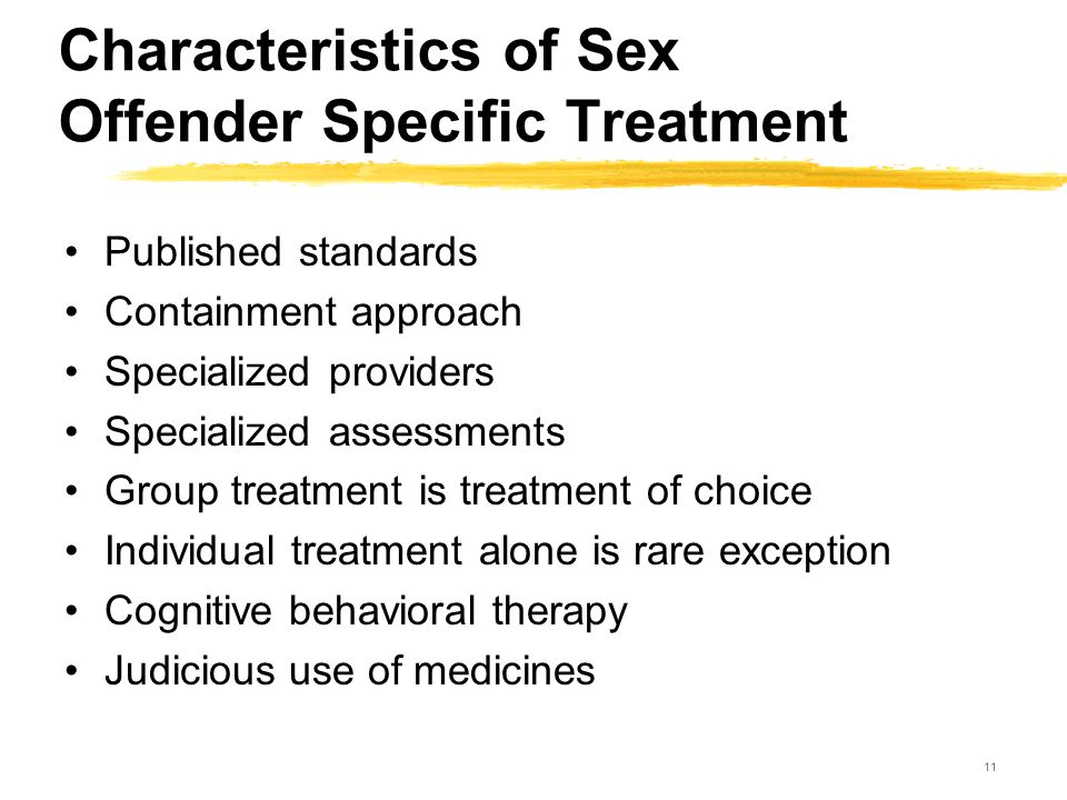 11 Characteristics of Sex Offender Specific Treatment Published standards Containment approach Specialized providers Specialized assessments Group tre