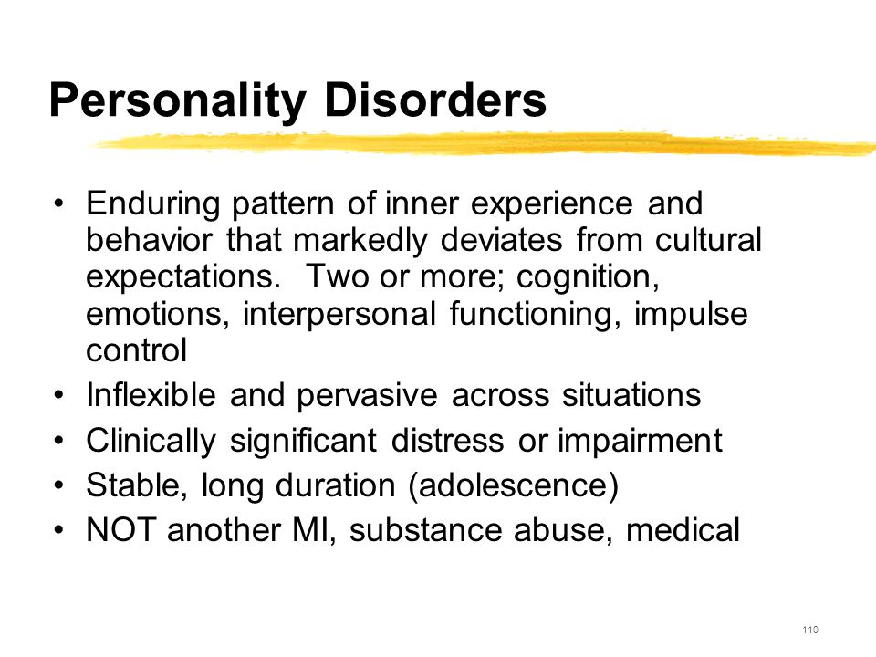 110 Personality Disorders Enduring pattern of inner experience and behavior that markedly deviates from cultural expectations. Two or more; cognition,