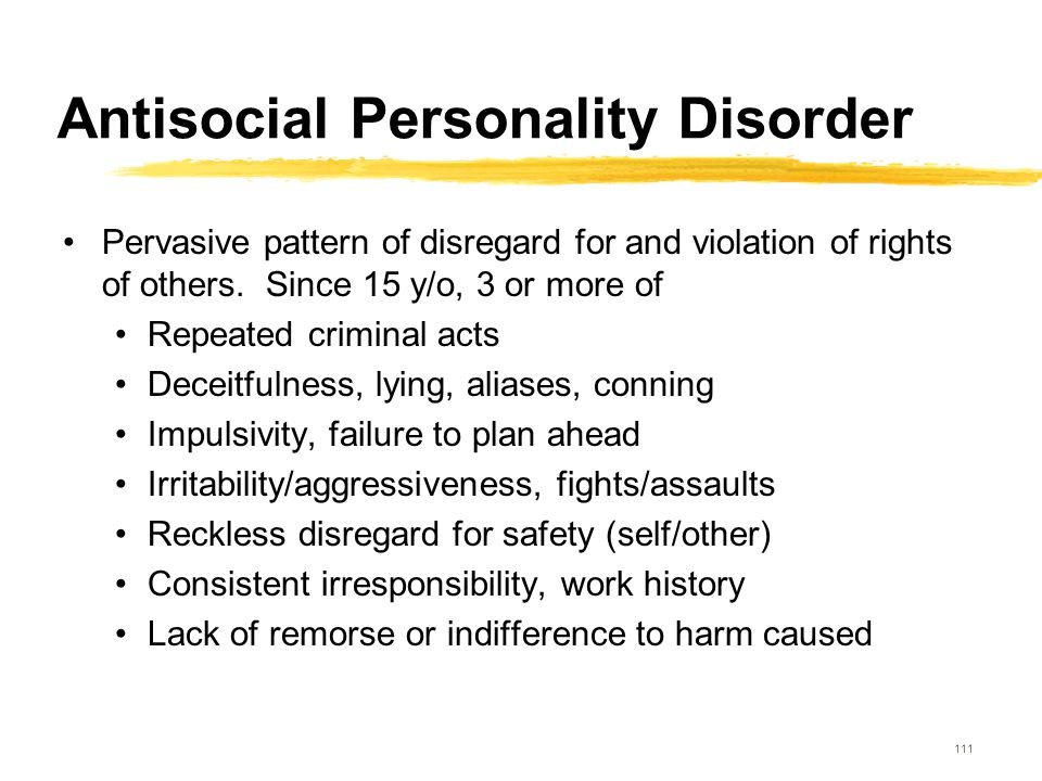 111 Antisocial Personality Disorder Pervasive pattern of disregard for and violation of rights of others. Since 15 y/o, 3 or more of Repeated criminal
