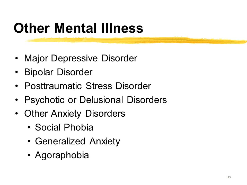 113 Other Mental Illness Major Depressive Disorder Bipolar Disorder Posttraumatic Stress Disorder Psychotic or Delusional Disorders Other Anxiety Diso