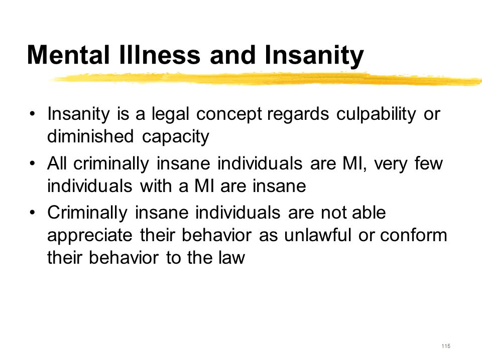 115 Mental Illness and Insanity Insanity is a legal concept regards culpability or diminished capacity All criminally insane individuals are MI, very