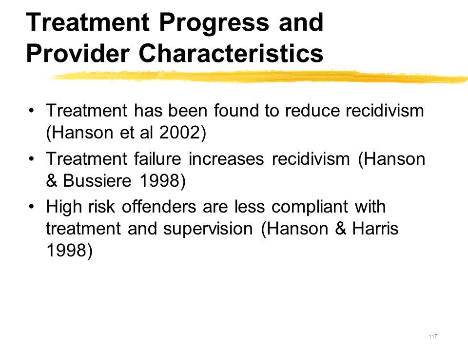 117 Treatment Progress and Provider Characteristics Treatment has been found to reduce recidivism (Hanson et al 2002) Treatment failure increases reci