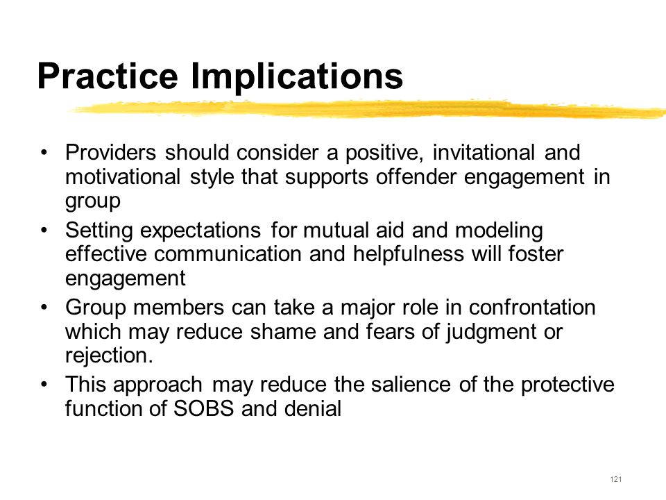 121 Practice Implications Providers should consider a positive, invitational and motivational style that supports offender engagement in group Setting