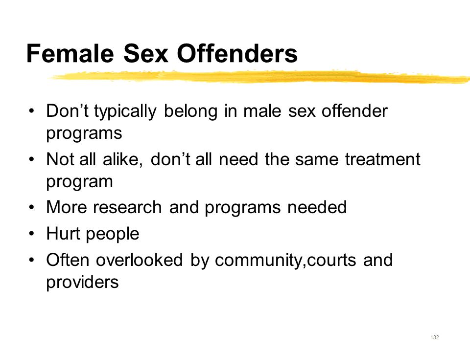 132 Female Sex Offenders Don't typically belong in male sex offender programs Not all alike, don't all need the same treatment program More research a