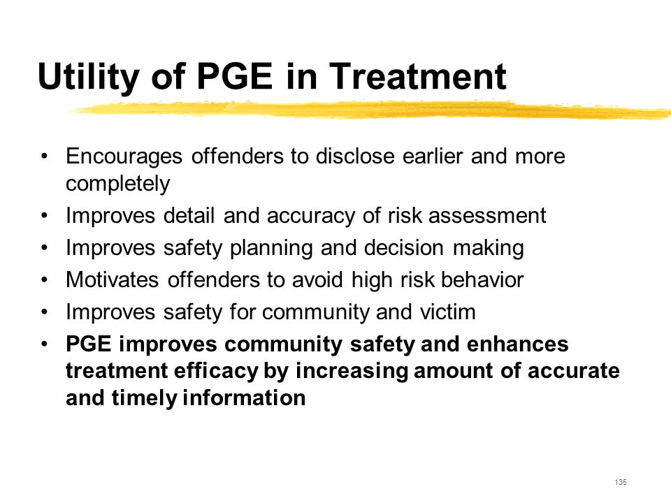 135 Utility of PGE in Treatment Encourages offenders to disclose earlier and more completely Improves detail and accuracy of risk assessment Improves