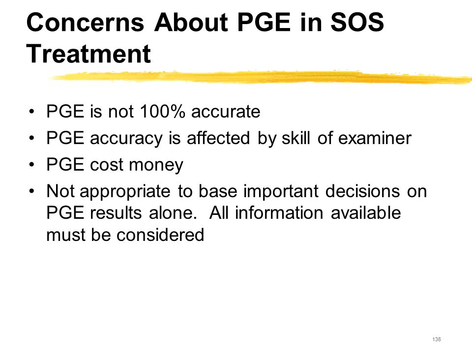 136 Concerns About PGE in SOS Treatment PGE is not 100% accurate PGE accuracy is affected by skill of examiner PGE cost money Not appropriate to base