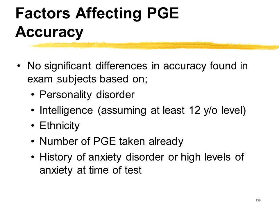 139 Factors Affecting PGE Accuracy No significant differences in accuracy found in exam subjects based on; Personality disorder Intelligence (assuming
