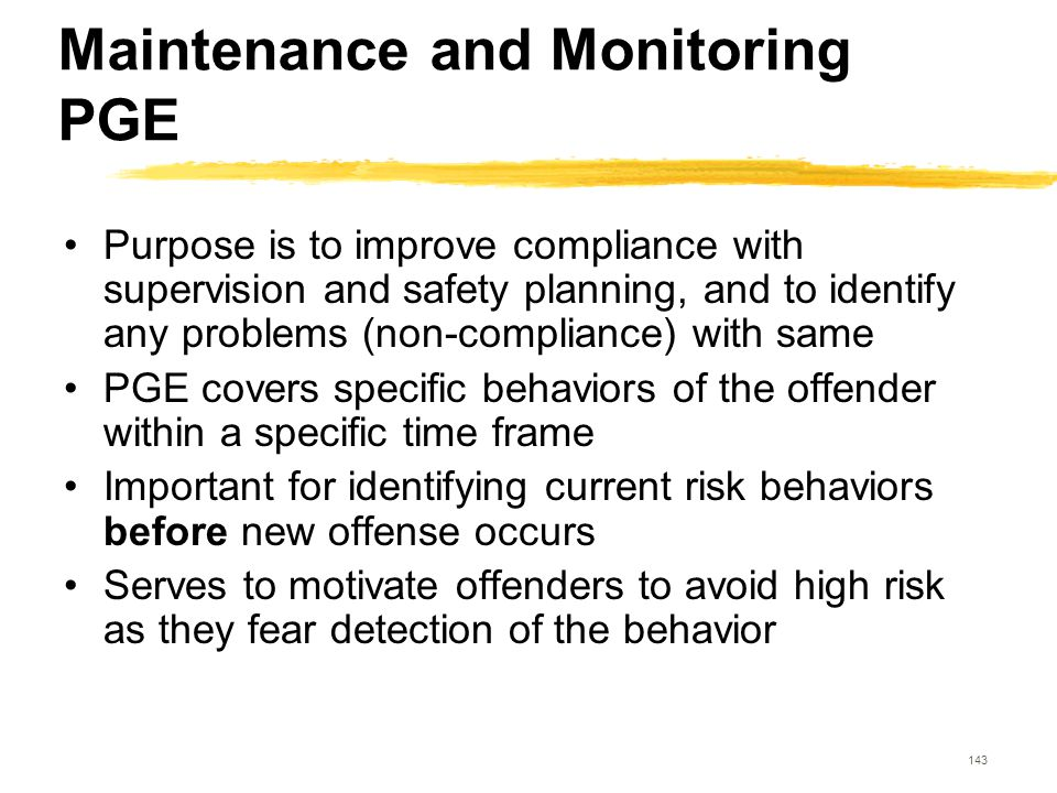 143 Maintenance and Monitoring PGE Purpose is to improve compliance with supervision and safety planning, and to identify any problems (non-compliance
