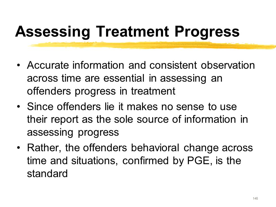 145 Assessing Treatment Progress Accurate information and consistent observation across time are essential in assessing an offenders progress in treat