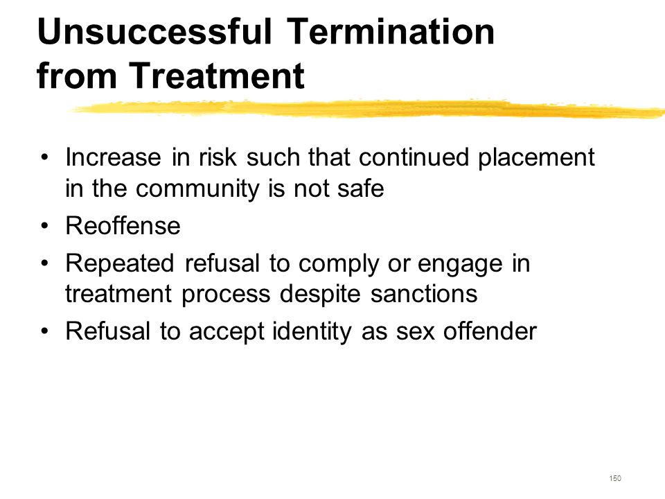 150 Unsuccessful Termination from Treatment Increase in risk such that continued placement in the community is not safe Reoffense Repeated refusal to