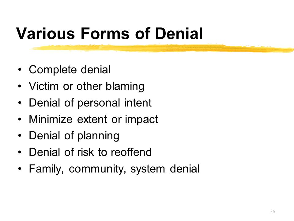 19 Various Forms of Denial Complete denial Victim or other blaming Denial of personal intent Minimize extent or impact Denial of planning Denial of ri