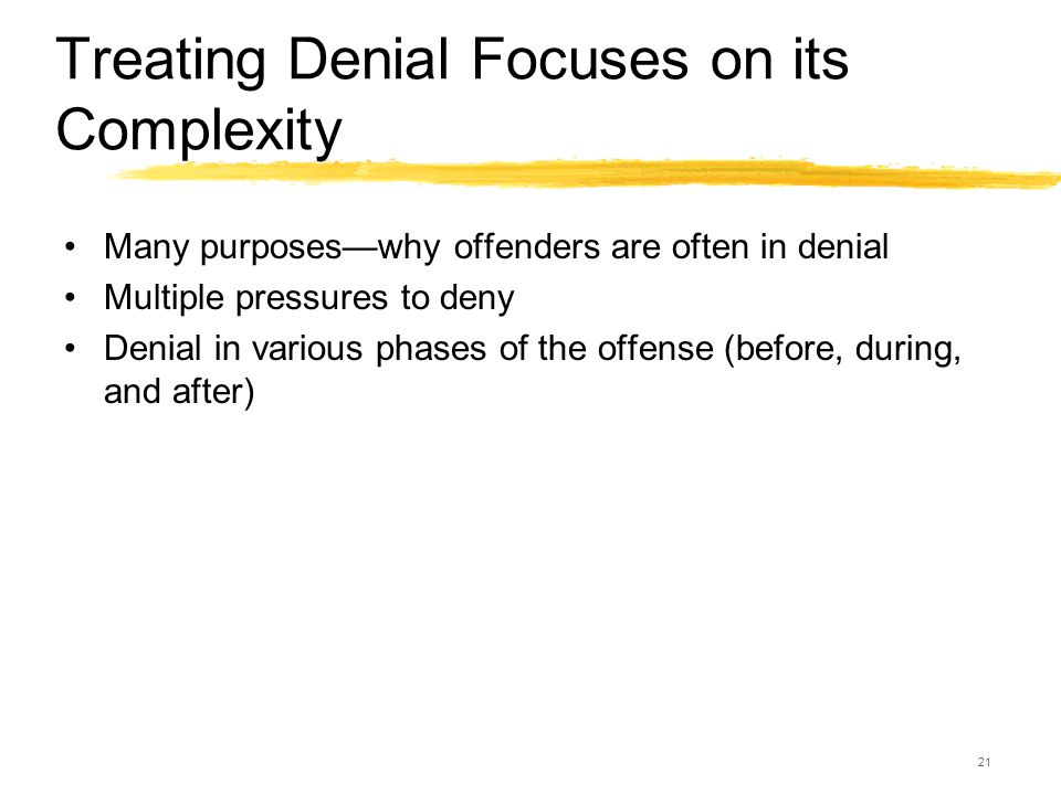 21 Treating Denial Focuses on its Complexity Many purposes—why offenders are often in denial Multiple pressures to deny Denial in various phases of th
