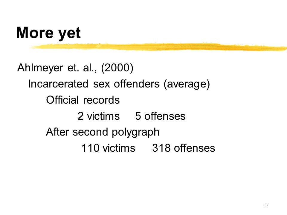 37 More yet Ahlmeyer et. al., (2000) Incarcerated sex offenders (average) Official records 2 victims 5 offenses After second polygraph 110 victims 318