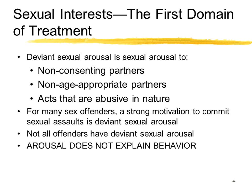 44 Sexual Interests—The First Domain of Treatment Deviant sexual arousal is sexual arousal to: Non-consenting partners Non-age-appropriate partners Ac