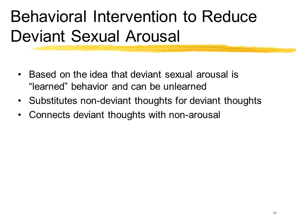 """46 Behavioral Intervention to Reduce Deviant Sexual Arousal Based on the idea that deviant sexual arousal is """"learned"""" behavior and can be unlearned S"""
