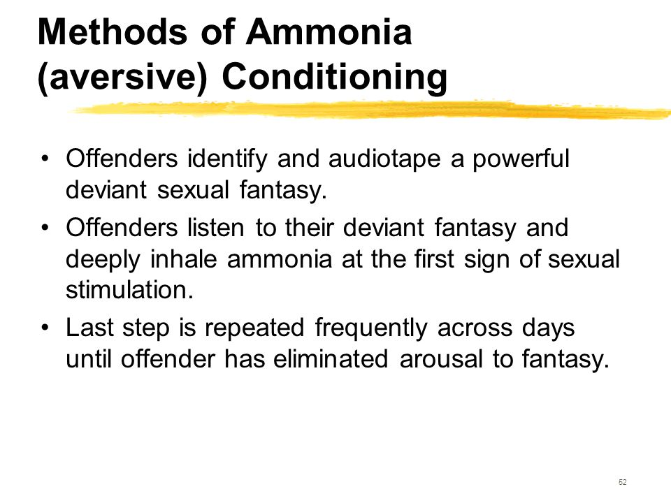 52 Methods of Ammonia (aversive) Conditioning Offenders identify and audiotape a powerful deviant sexual fantasy. Offenders listen to their deviant fa