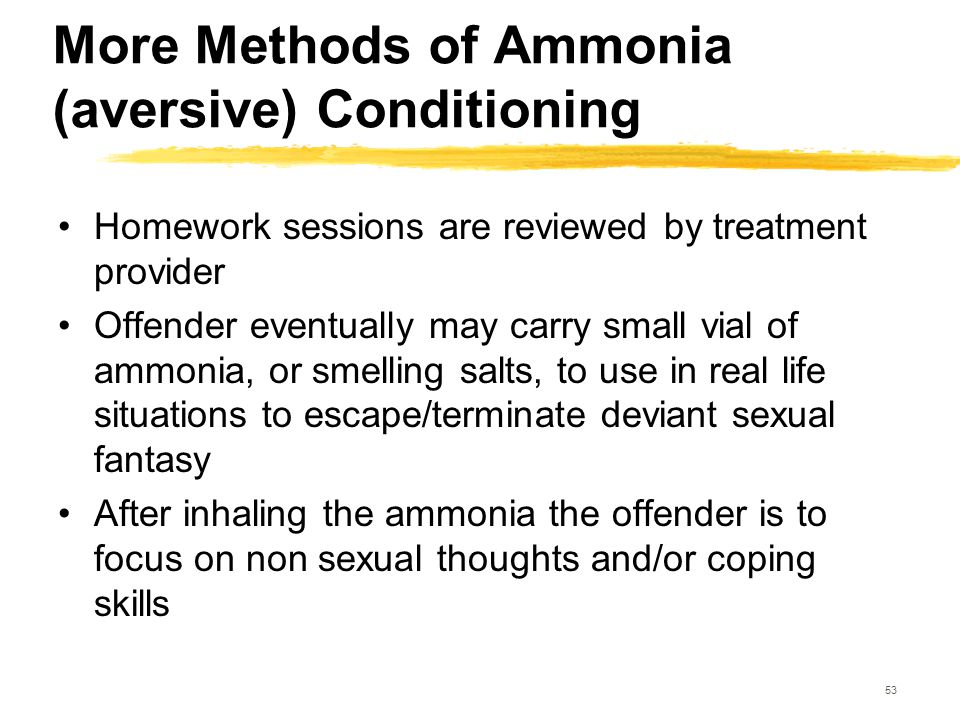 53 More Methods of Ammonia (aversive) Conditioning Homework sessions are reviewed by treatment provider Offender eventually may carry small vial of am