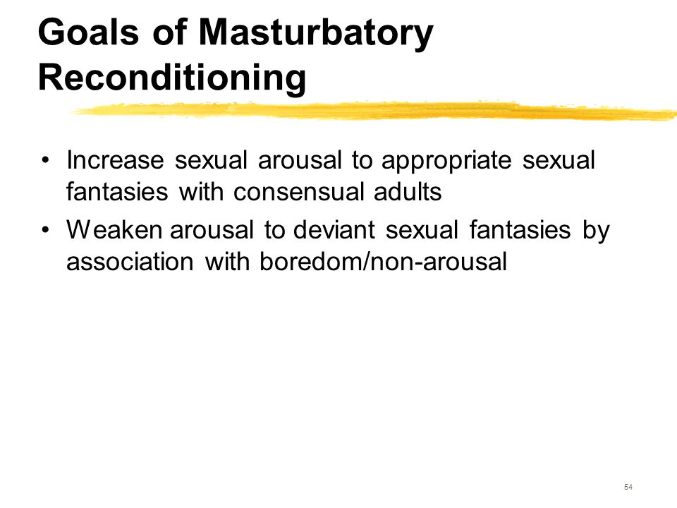 54 Goals of Masturbatory Reconditioning Increase sexual arousal to appropriate sexual fantasies with consensual adults Weaken arousal to deviant sexua
