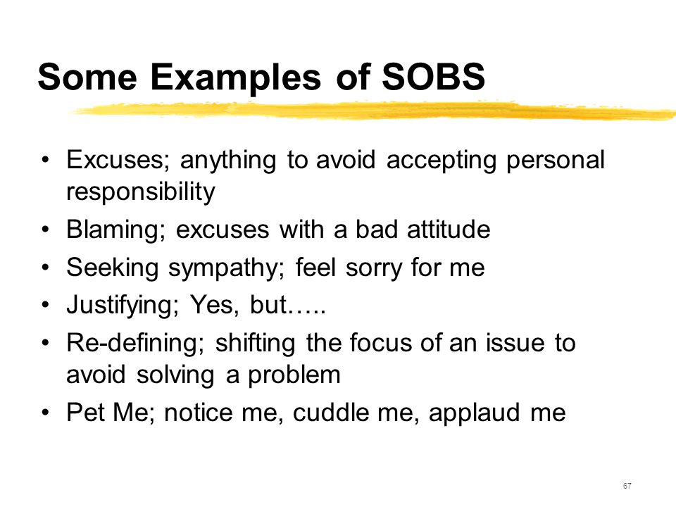 67 Some Examples of SOBS Excuses; anything to avoid accepting personal responsibility Blaming; excuses with a bad attitude Seeking sympathy; feel sorr