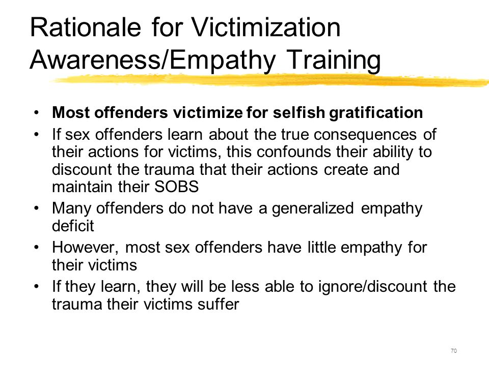 70 Rationale for Victimization Awareness/Empathy Training Most offenders victimize for selfish gratification If sex offenders learn about the true con