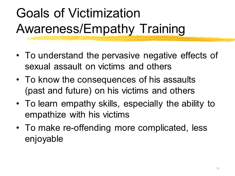 71 Goals of Victimization Awareness/Empathy Training To understand the pervasive negative effects of sexual assault on victims and others To know the