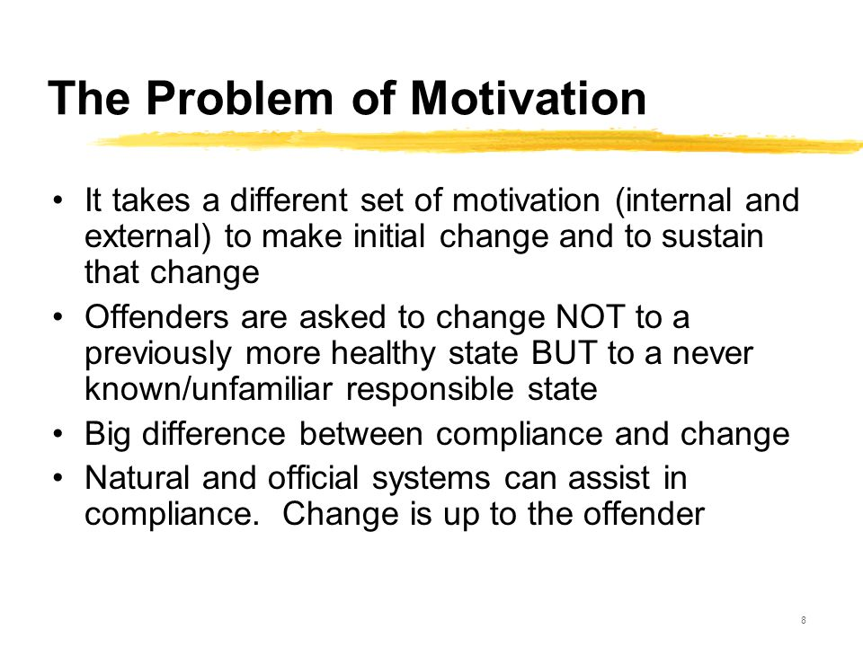 8 The Problem of Motivation It takes a different set of motivation (internal and external) to make initial change and to sustain that change Offenders