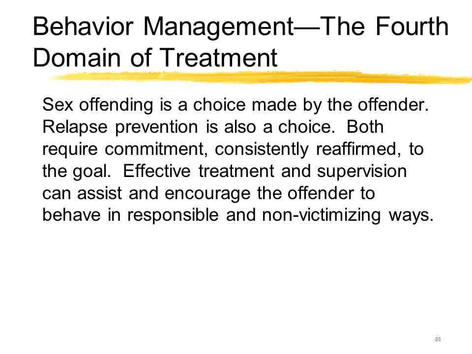 86 Behavior Management—The Fourth Domain of Treatment Sex offending is a choice made by the offender. Relapse prevention is also a choice. Both requir