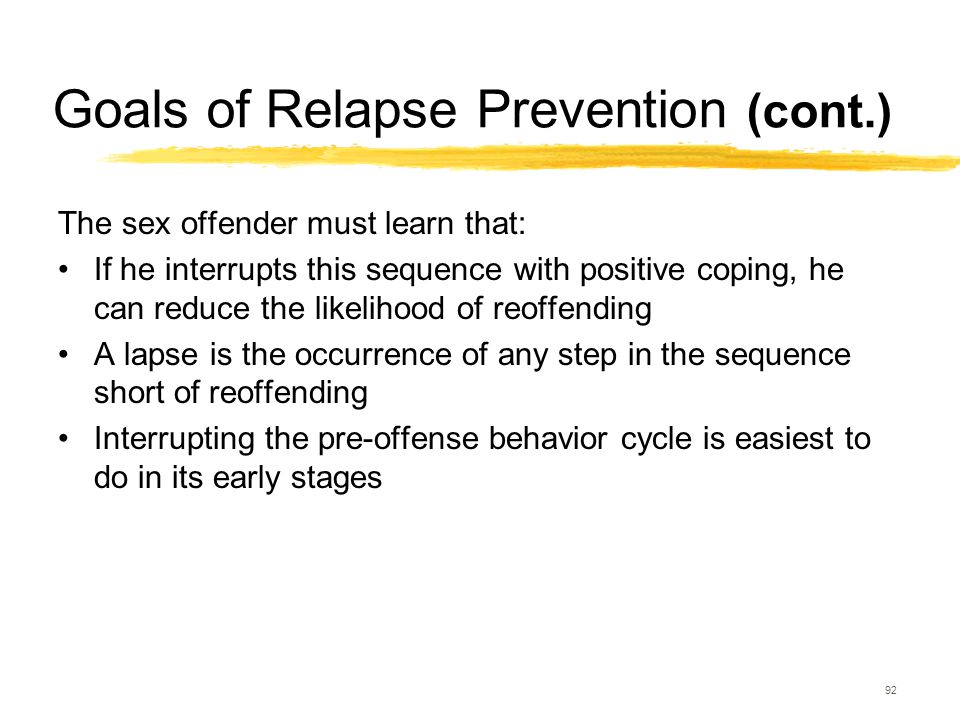 92 Goals of Relapse Prevention (cont.) The sex offender must learn that: If he interrupts this sequence with positive coping, he can reduce the likeli