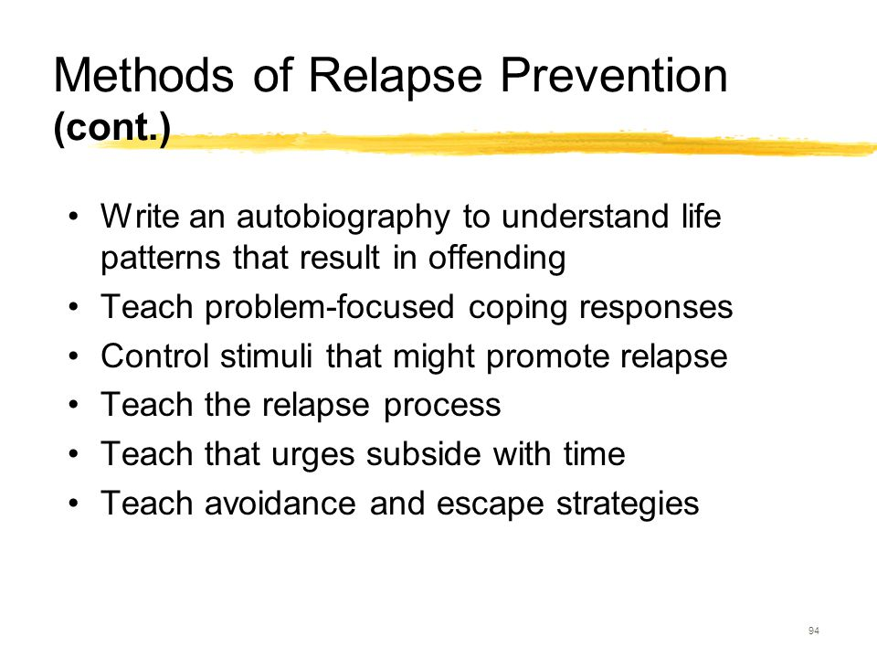 94 Methods of Relapse Prevention (cont.) Write an autobiography to understand life patterns that result in offending Teach problem-focused coping resp